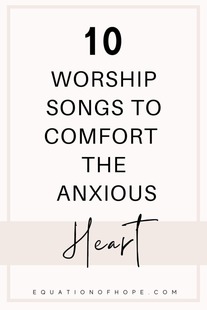 10 Worship Songs To Comfort The Anxious Heart