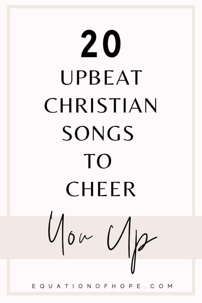 20 upbeat christian songs to cheer you up
